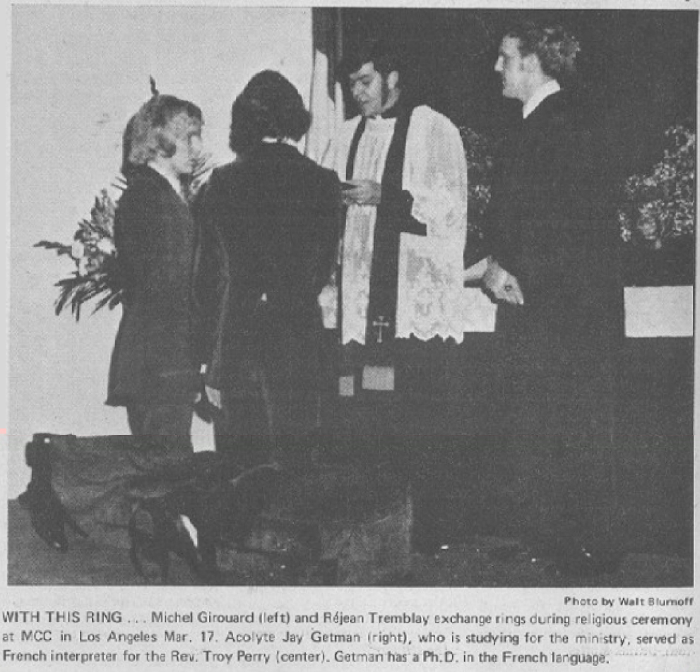 "Rev.  Troy  Perry  officiates  at  the  wedding  of  Canadian  entertainer  Michel Girouard and Rejean  Tremblay at MCCLA on March 17, 1972. Perry initially declined to perform the ceremony, concerned about a ""circus"" atmosphere around  the  couple. Convinced of  their  love and sincerity,  he relented and performed the ceremony."